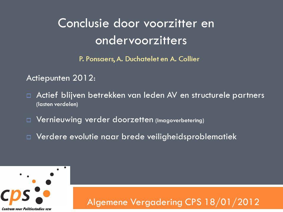 Algemene Vergadering CPS 18/01/2012 Conclusie door voorzitter en ondervoorzitters Actiepunten 2012:  Actief blijven betrekken van leden AV en structurele partners (lasten verdelen)  Vernieuwing verder doorzetten (Imagoverbetering)  Verdere evolutie naar brede veiligheidsproblematiek P.