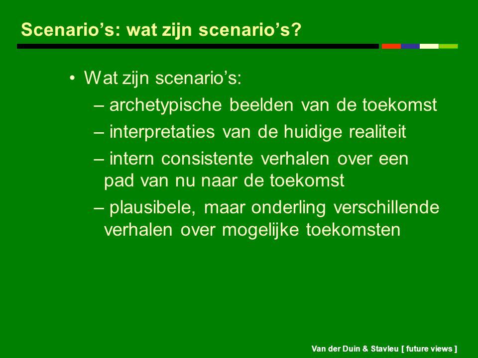 Van der Duin & Stavleu [ future views ] Scenario's: wat zijn scenario's? Wat zijn scenario's: – archetypische beelden van de toekomst – interpretaties
