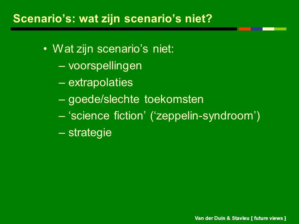 Van der Duin & Stavleu [ future views ] Scenario's: wat zijn scenario's niet? Wat zijn scenario's niet: – voorspellingen – extrapolaties – goede/slech