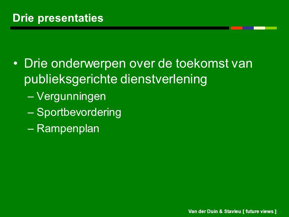 Van der Duin & Stavleu [ future views ] Drie presentaties Drie onderwerpen over de toekomst van publieksgerichte dienstverlening –Vergunningen –Sportb
