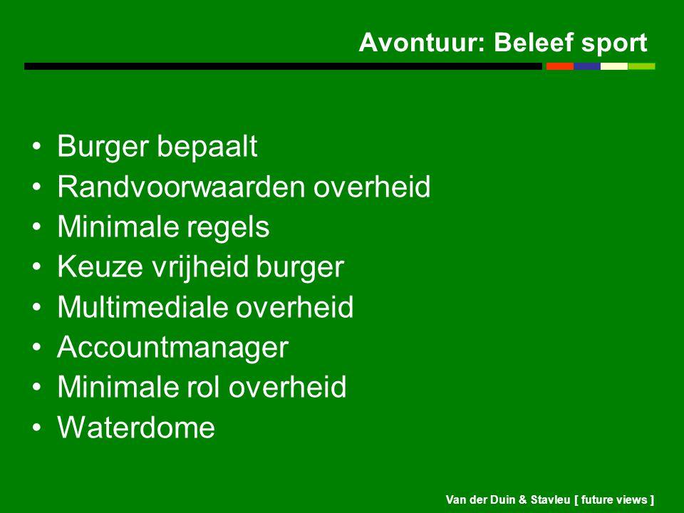 Van der Duin & Stavleu [ future views ] Avontuur: Beleef sport Burger bepaalt Randvoorwaarden overheid Minimale regels Keuze vrijheid burger Multimedi