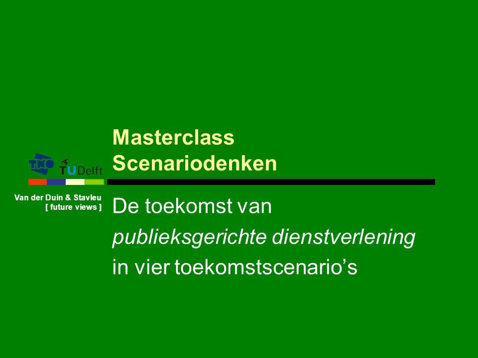 Van der Duin & Stavleu [ future views ] Masterclass Scenariodenken De toekomst van publieksgerichte dienstverlening in vier toekomstscenario's