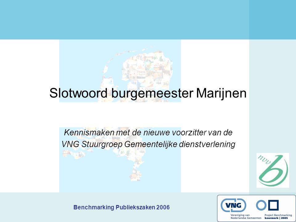 Benchmarking Publiekszaken 2006 Slotwoord burgemeester Marijnen Kennismaken met de nieuwe voorzitter van de VNG Stuurgroep Gemeentelijke dienstverleni