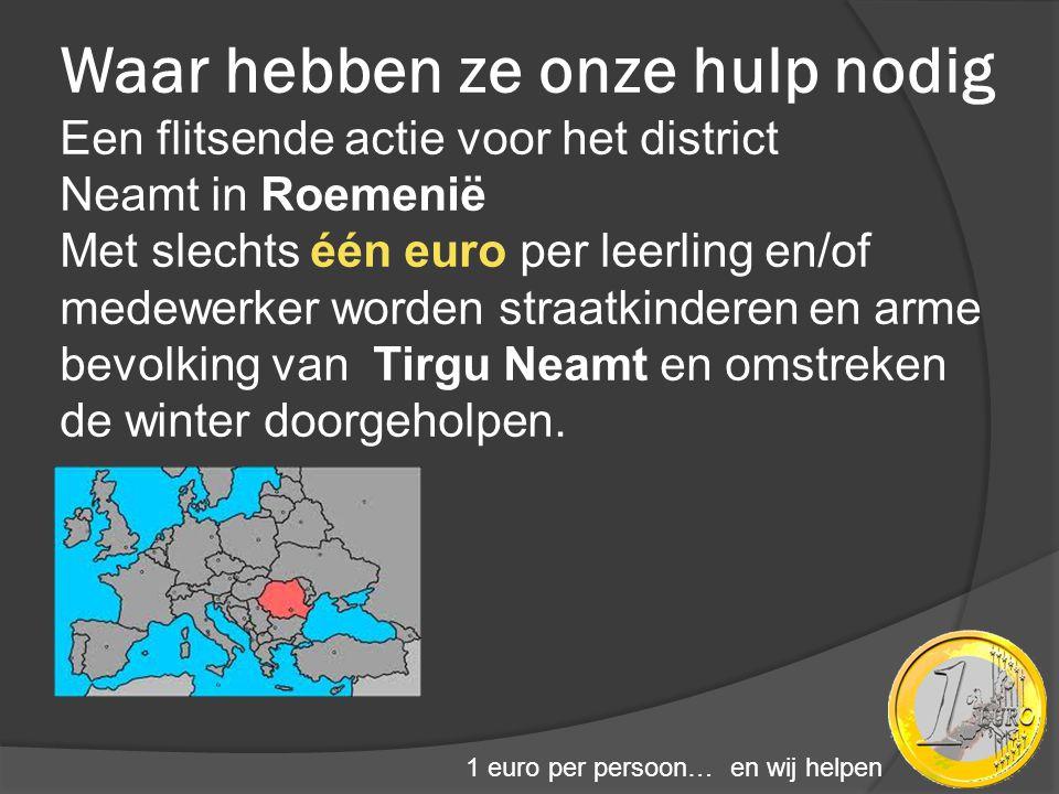 1 euro per persoon… en wij helpen Waar hebben ze onze hulp nodig Een flitsende actie voor het district Neamt in Roemenië Met slechts één euro per leer