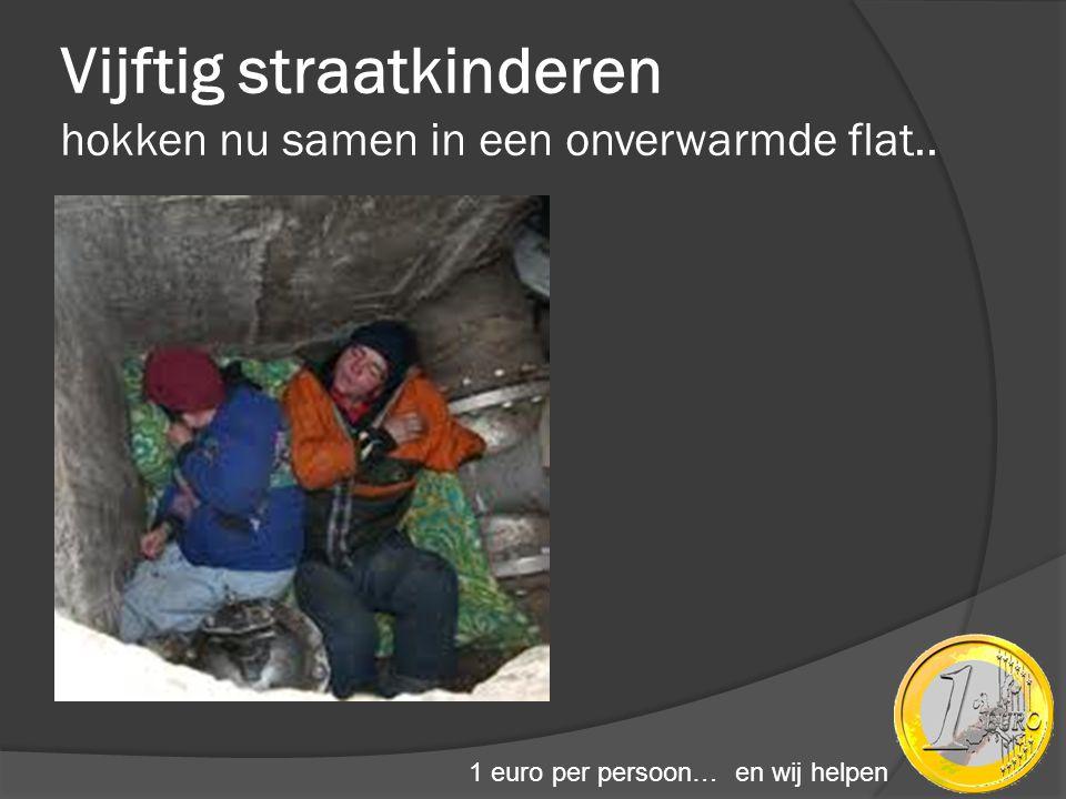 Vijftig straatkinderen hokken nu samen in een onverwarmde flat.. 1 euro per persoon… en wij helpen