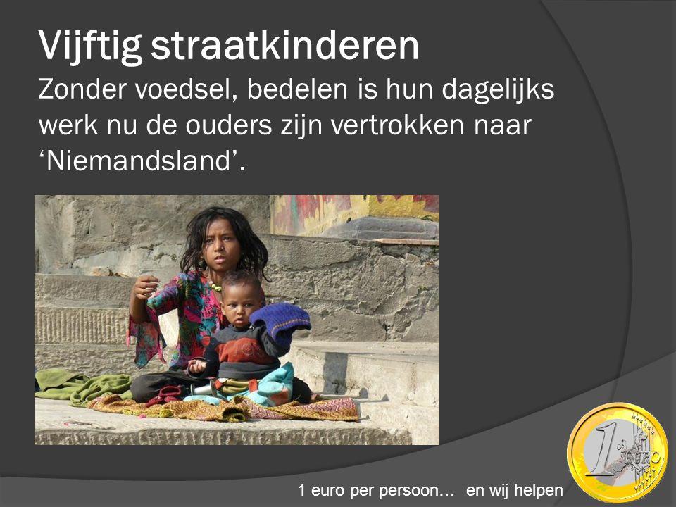 Vijftig straatkinderen Zonder voedsel, bedelen is hun dagelijks werk nu de ouders zijn vertrokken naar 'Niemandsland'. 1 euro per persoon… en wij help