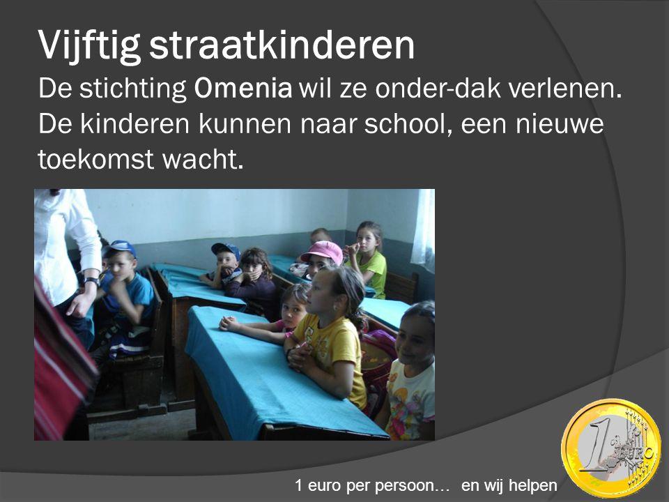 Vijftig straatkinderen De stichting Omenia wil ze onder-dak verlenen. De kinderen kunnen naar school, een nieuwe toekomst wacht. 1 euro per persoon… e