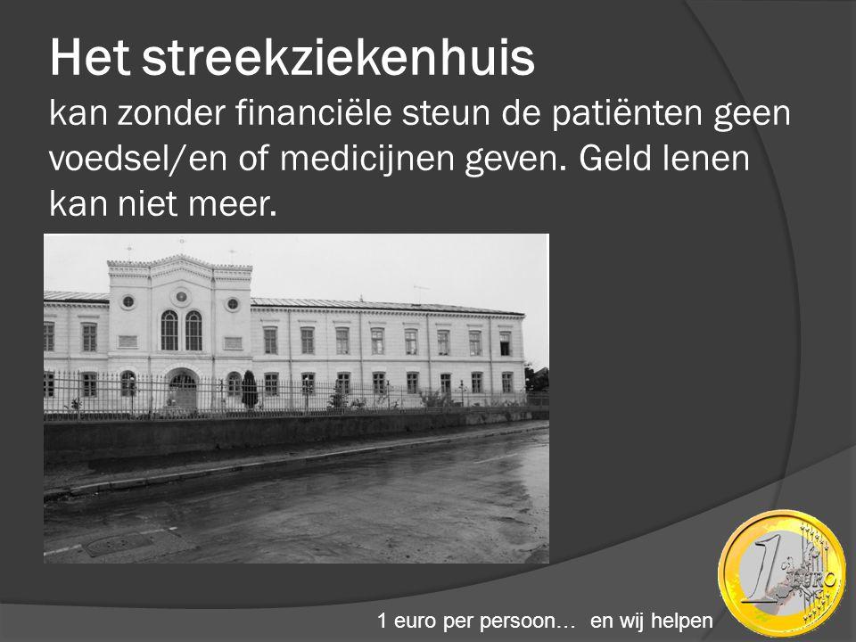 Het streekziekenhuis kan zonder financiële steun de patiënten geen voedsel/en of medicijnen geven. Geld lenen kan niet meer. 1 euro per persoon… en wi