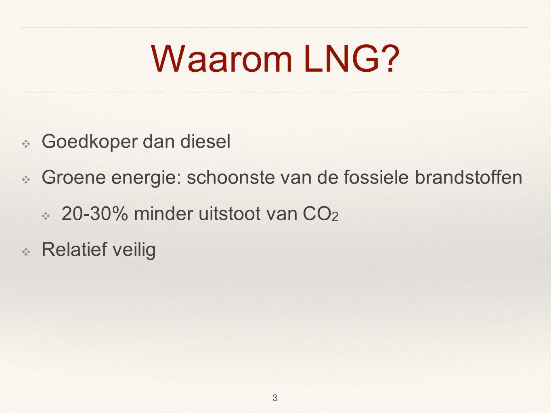 Waarom LNG? ❖ Goedkoper dan diesel ❖ Groene energie: schoonste van de fossiele brandstoffen ❖ 20-30% minder uitstoot van CO 2 ❖ Relatief veilig 3