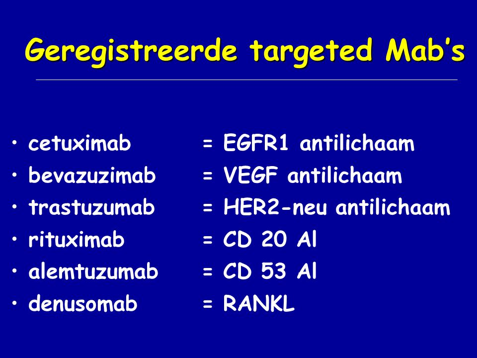 Geregistreerde targeted Mab's cetuximab= EGFR1 antilichaam bevazuzimab= VEGF antilichaam trastuzumab= HER2-neu antilichaam rituximab= CD 20 Al alemtuz