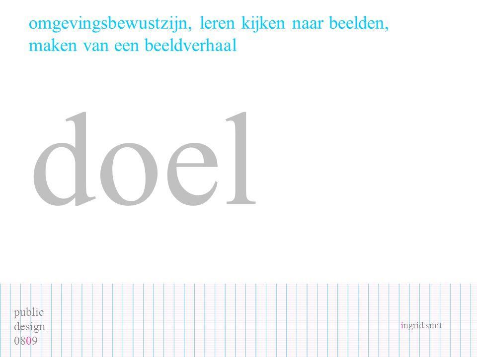 public design 0809 ingrid smit omgevingsbewustzijn, leren kijken naar beelden, maken van een beeldverhaal doel