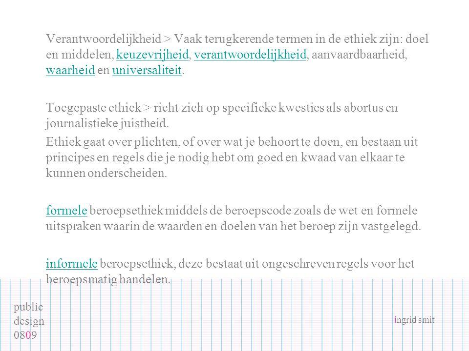 public design 0809 ingrid smit Verantwoordelijkheid > Vaak terugkerende termen in de ethiek zijn: doel en middelen, keuzevrijheid, verantwoordelijkhei