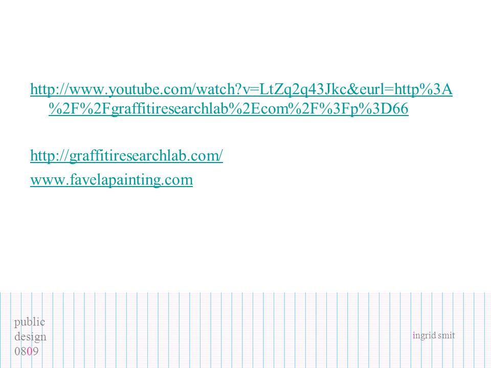public design 0809 ingrid smit http://www.youtube.com/watch v=LtZq2q43Jkc&eurl=http%3A %2F%2Fgraffitiresearchlab%2Ecom%2F%3Fp%3D66 http://graffitiresearchlab.com/ www.favelapainting.com
