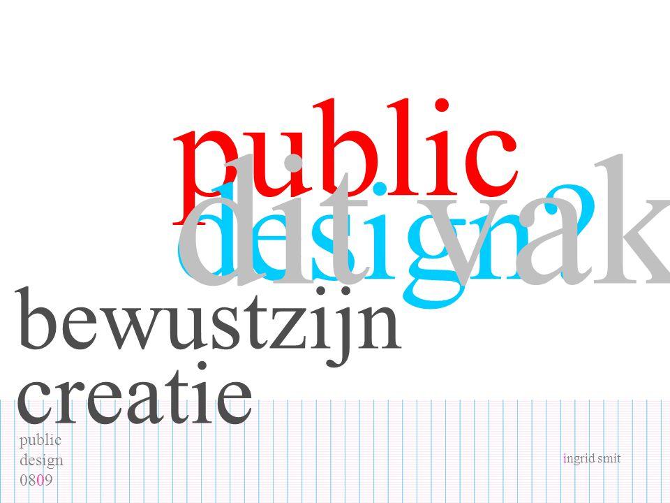 public design 0809 ingrid smit public design? dit vak bewustzijn creatie