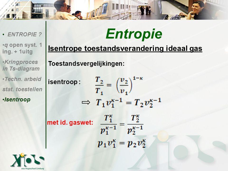 Isentrope toestandsverandering ideaal gas Toestandsvergelijkingen: isentroop : ENTROPIE ? q open syst. 1 ing. + 1uitg Kringproces in Ts-diagram Techn.