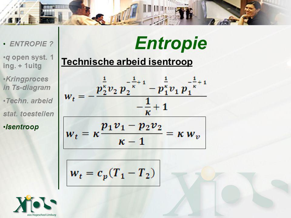 Technische arbeid isentroop ENTROPIE ? q open syst. 1 ing. + 1uitg Kringproces in Ts-diagram Techn. arbeid stat. toestellen Isentroop Entropie
