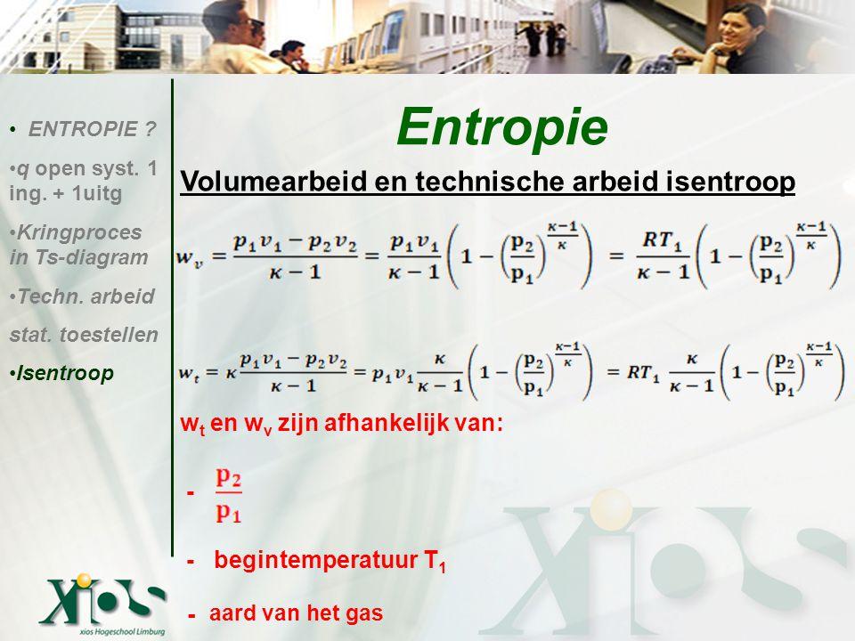 Volumearbeid en technische arbeid isentroop w t en w v zijn afhankelijk van: - - begintemperatuur T 1 - aard van het gas ENTROPIE ? q open syst. 1 ing