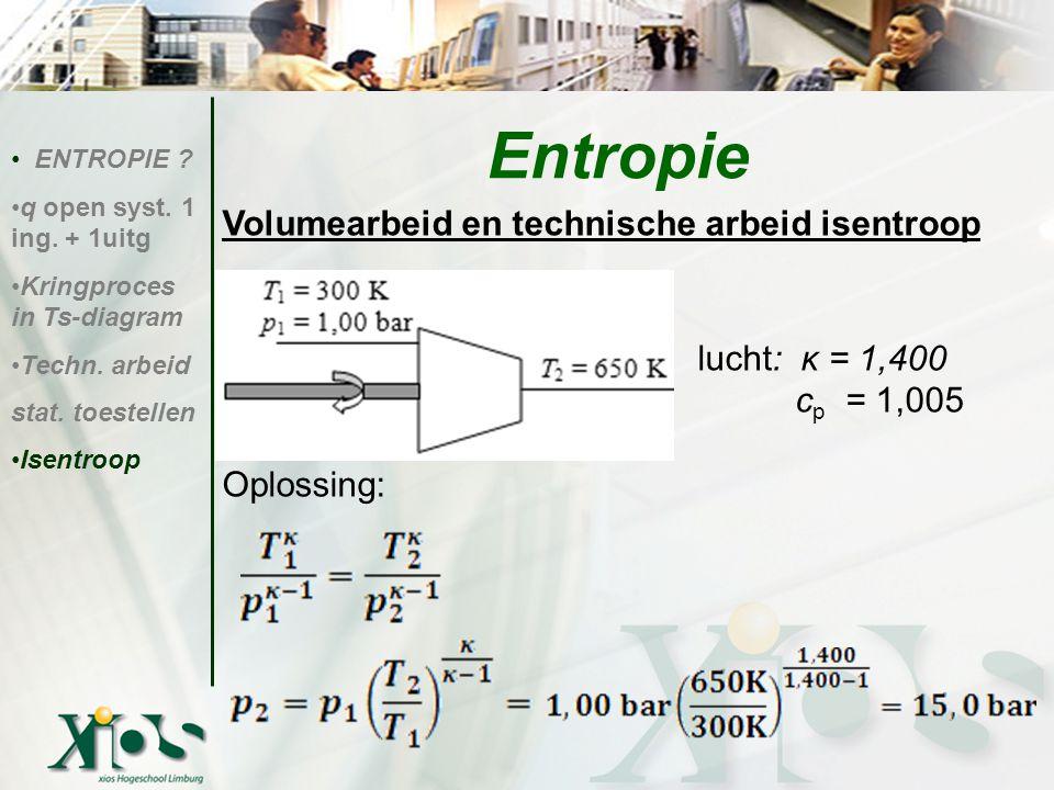 Volumearbeid en technische arbeid isentroop lucht: κ = 1,400 c p c p = 1,005 Oplossing: ENTROPIE ? q open syst. 1 ing. + 1uitg Kringproces in Ts-diagr