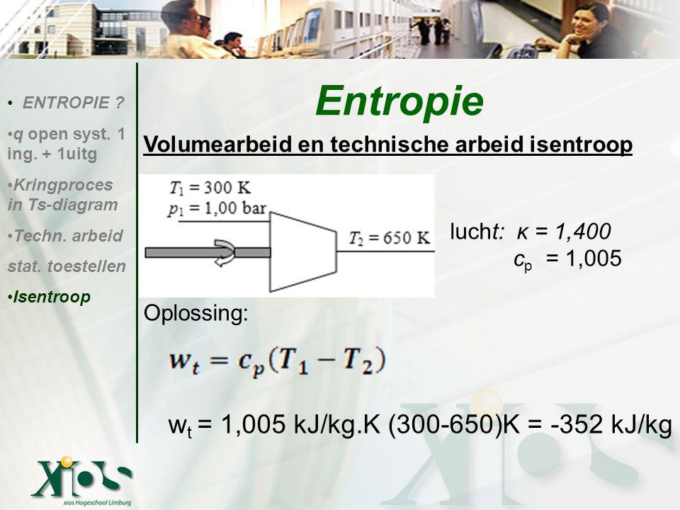 Volumearbeid en technische arbeid isentroop lucht: κ = 1,400 c p c p = 1,005 Oplossing: w t = 1,005 kJ/kg.K (300-650)K = -352 kJ/kg ENTROPIE ? q open