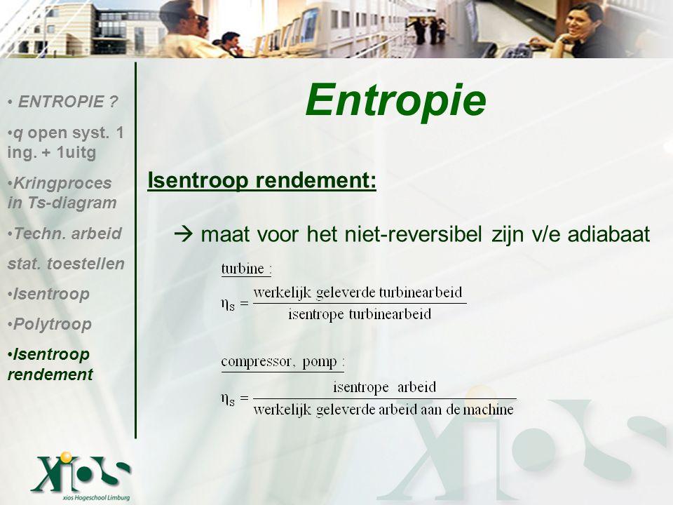 Isentroop rendement:  maat voor het niet-reversibel zijn v/e adiabaat ENTROPIE ? q open syst. 1 ing. + 1uitg Kringproces in Ts-diagram Techn. arbeid