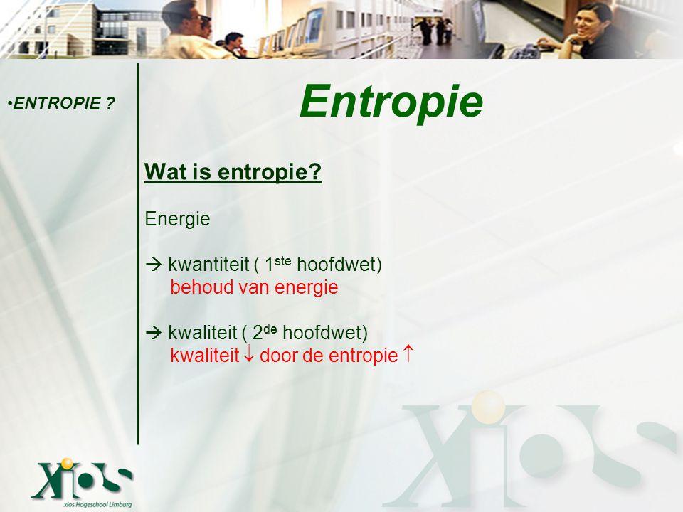 Wat is entropie? Energie  kwantiteit ( 1 ste hoofdwet) behoud van energie  kwaliteit ( 2 de hoofdwet) kwaliteit  door de entropie  Entropie ENTROP