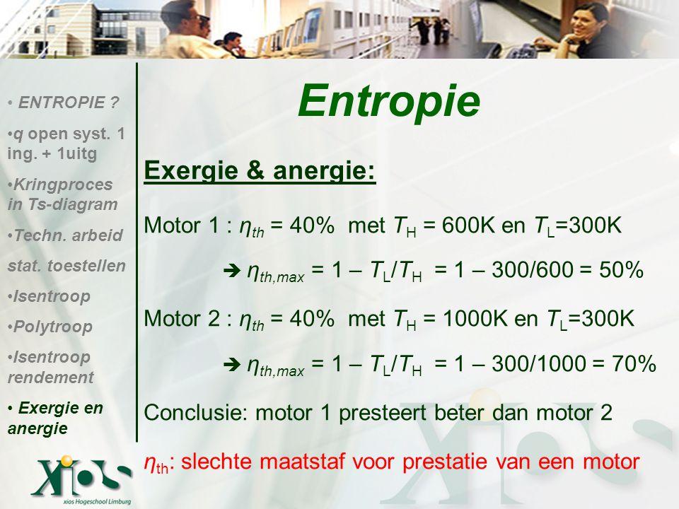 Exergie & anergie: Motor 1 : η th = 40% met T H = 600K en T L =300K  η th,max = 1 – T L /T H = 1 – 300/600 = 50% Motor 2 : η th = 40% met T H = 1000K