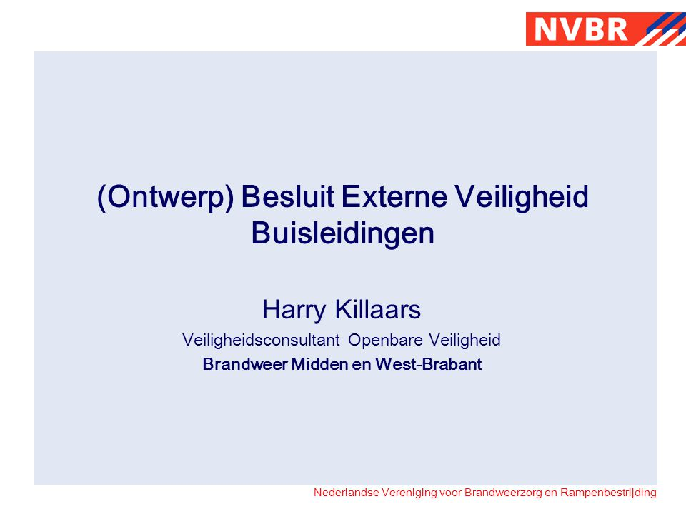 Nederlandse Vereniging voor Brandweerzorg en Rampenbestrijding (Ontwerp) Besluit Externe Veiligheid Buisleidingen Harry Killaars Veiligheidsconsultant Openbare Veiligheid Brandweer Midden en West-Brabant