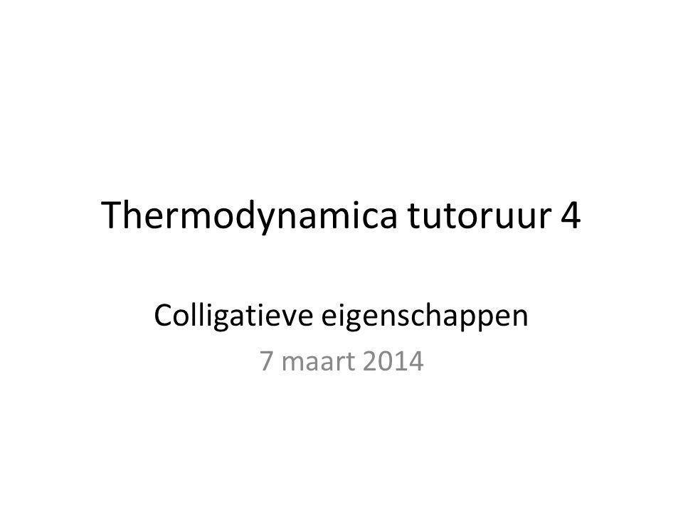 Thermodynamica tutoruur 4 Colligatieve eigenschappen 7 maart 2014