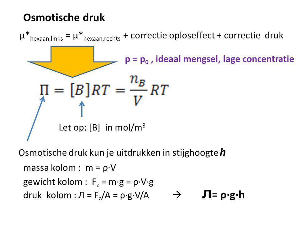 Osmotische druk µ* hexaan.links = µ* hexaan,rechts + correctie oploseffect + correctie druk p = p 0, ideaal mengsel, lage concentratie Let op: [B] in