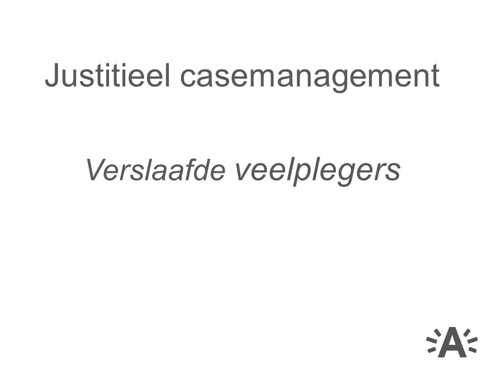 Justitieel casemanagement Verslaafde veelplegers