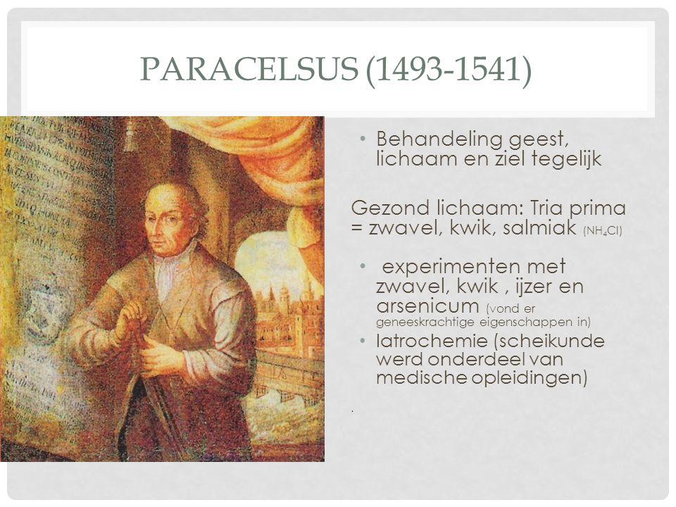 PARACELSUS (1493-1541) Behandeling geest, lichaam en ziel tegelijk Gezond lichaam: Tria prima = zwavel, kwik, salmiak (NH 4 Cl) experimenten met zwave