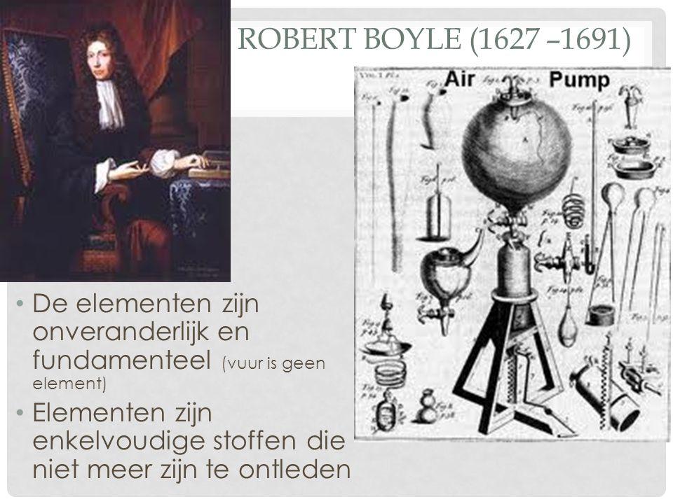 ROBERT BOYLE (1627 –1691) De elementen zijn onveranderlijk en fundamenteel (vuur is geen element) Elementen zijn enkelvoudige stoffen die niet meer zi