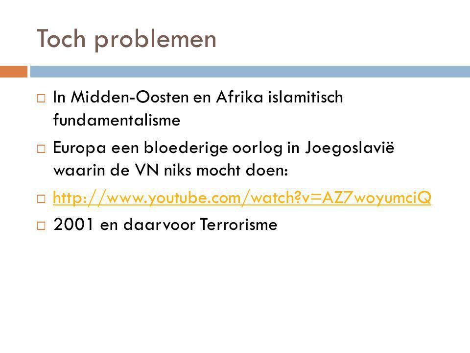 Toch problemen  In Midden-Oosten en Afrika islamitisch fundamentalisme  Europa een bloederige oorlog in Joegoslavië waarin de VN niks mocht doen:  http://www.youtube.com/watch?v=AZ7woyumciQ http://www.youtube.com/watch?v=AZ7woyumciQ  2001 en daarvoor Terrorisme