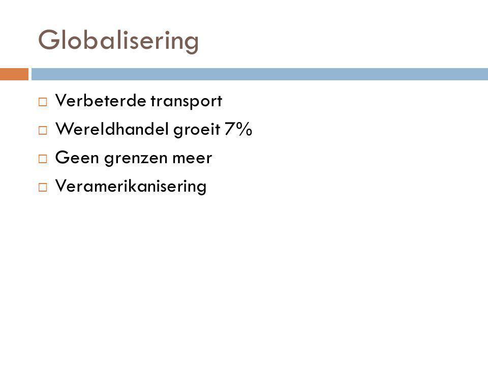Globalisering  Verbeterde transport  Wereldhandel groeit 7%  Geen grenzen meer  Veramerikanisering
