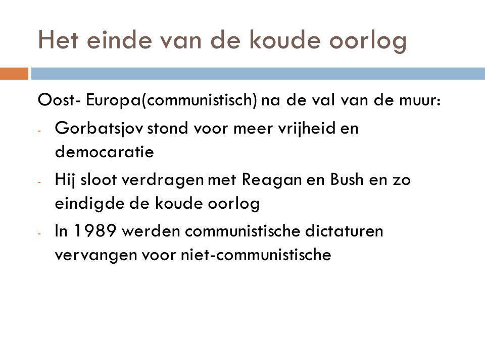Het einde van de koude oorlog Oost- Europa(communistisch) na de val van de muur: - Gorbatsjov stond voor meer vrijheid en democaratie - Hij sloot verdragen met Reagan en Bush en zo eindigde de koude oorlog - In 1989 werden communistische dictaturen vervangen voor niet-communistische