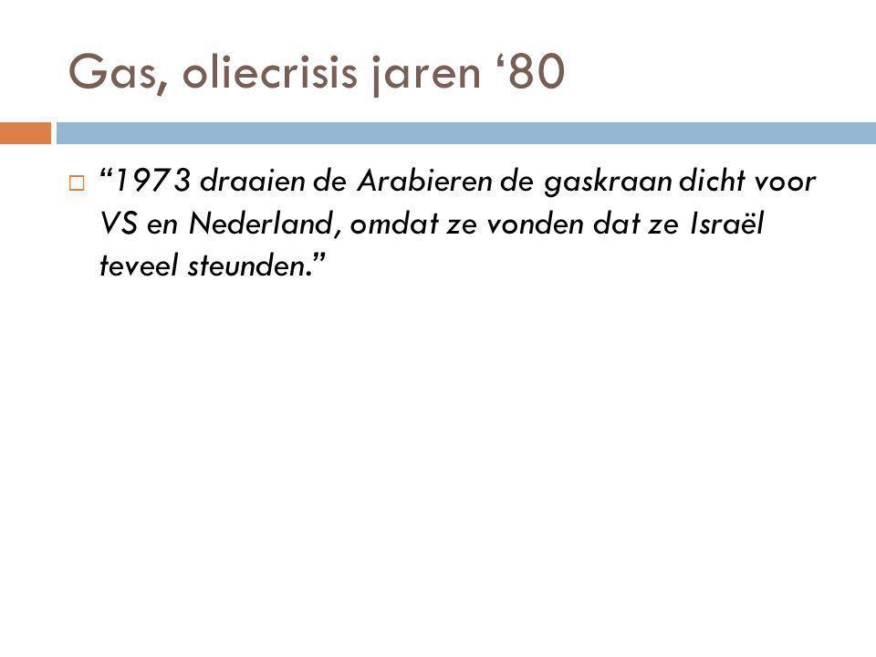 Gas, oliecrisis jaren '80  1973 draaien de Arabieren de gaskraan dicht voor VS en Nederland, omdat ze vonden dat ze Israël teveel steunden.