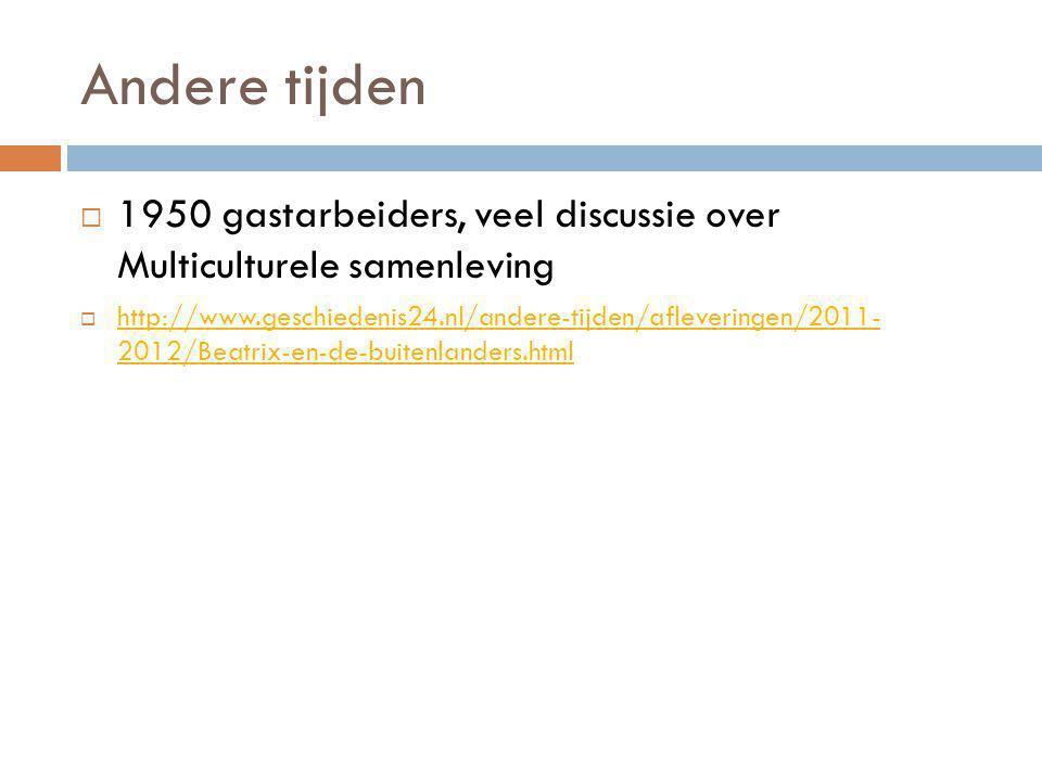 Andere tijden  1950 gastarbeiders, veel discussie over Multiculturele samenleving  http://www.geschiedenis24.nl/andere-tijden/afleveringen/2011- 2012/Beatrix-en-de-buitenlanders.html http://www.geschiedenis24.nl/andere-tijden/afleveringen/2011- 2012/Beatrix-en-de-buitenlanders.html