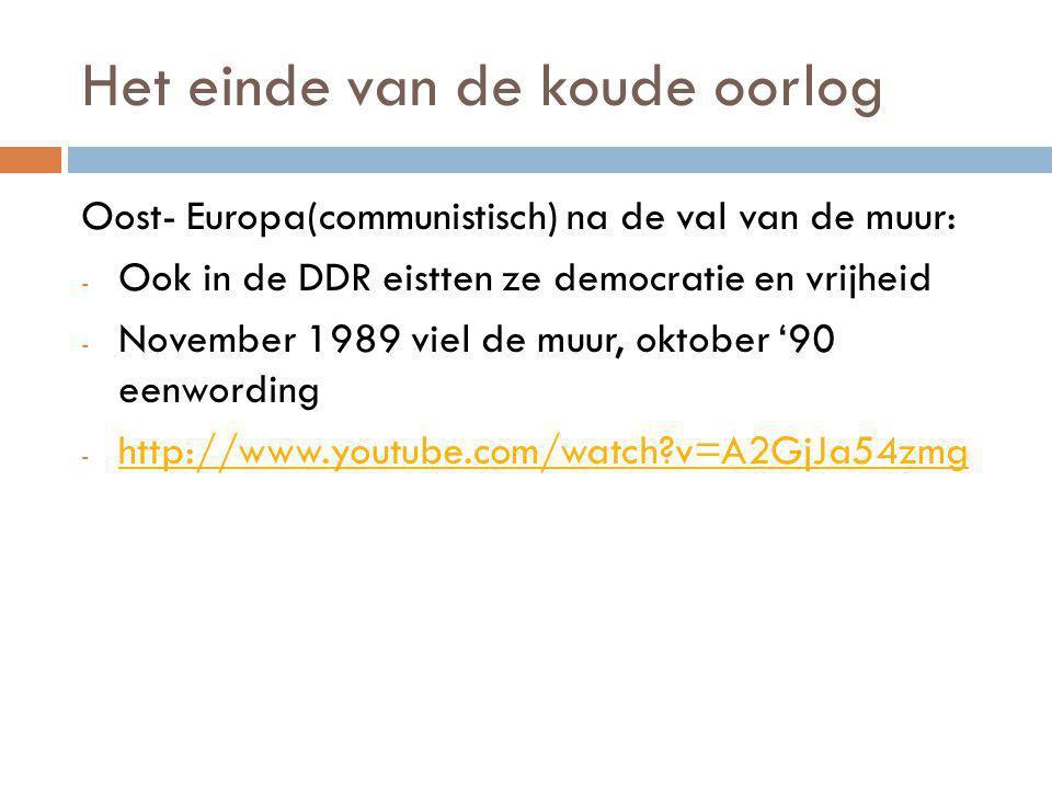 Het einde van de koude oorlog Oost- Europa(communistisch) na de val van de muur: - Ook in de DDR eistten ze democratie en vrijheid - November 1989 viel de muur, oktober '90 eenwording - http://www.youtube.com/watch?v=A2GjJa54zmg http://www.youtube.com/watch?v=A2GjJa54zmg