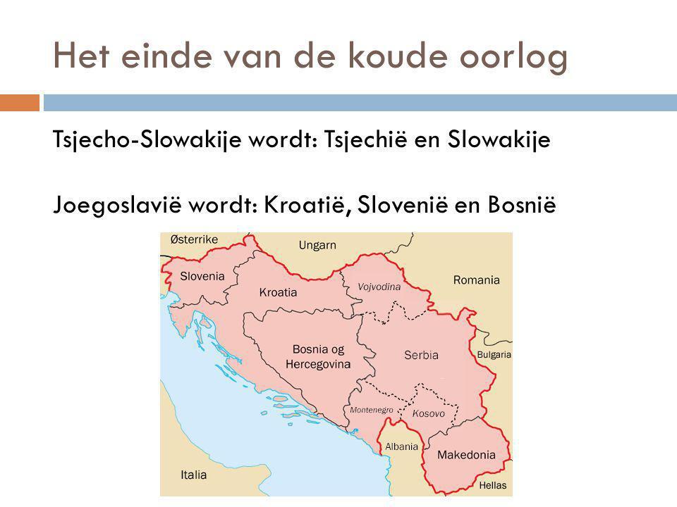 Het einde van de koude oorlog Tsjecho-Slowakije wordt: Tsjechië en Slowakije Joegoslavië wordt: Kroatië, Slovenië en Bosnië