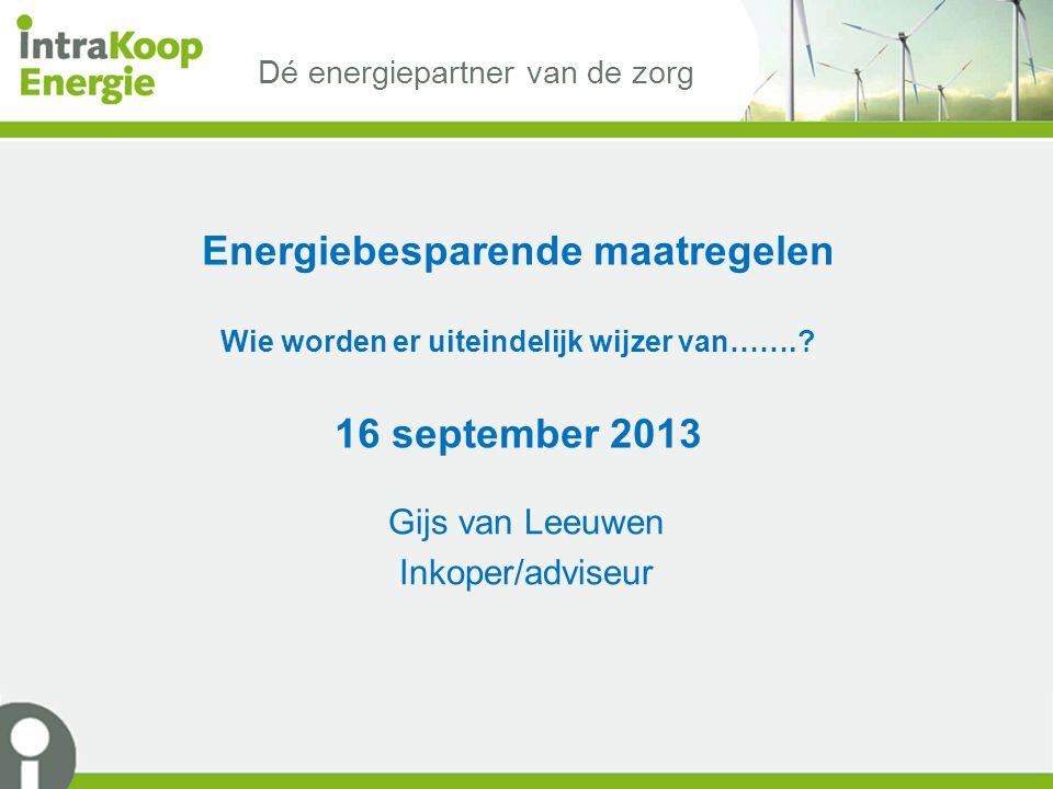 Dé energiepartner van de zorg Energiebesparende maatregelen Wie worden er uiteindelijk wijzer van…….? 16 september 2013 Gijs van Leeuwen Inkoper/advis