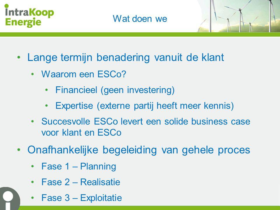 Wat doen we Lange termijn benadering vanuit de klant Waarom een ESCo? Financieel (geen investering) Expertise (externe partij heeft meer kennis) Succe