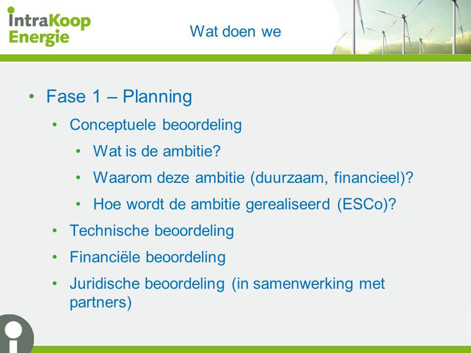Wat doen we Fase 1 – Planning Conceptuele beoordeling Wat is de ambitie? Waarom deze ambitie (duurzaam, financieel)? Hoe wordt de ambitie gerealiseerd
