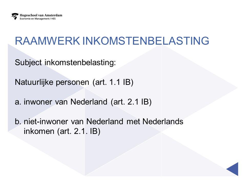 RAAMWERK INKOMSTENBELASTING Subject inkomstenbelasting: Natuurlijke personen (art. 1.1 IB) a. inwoner van Nederland (art. 2.1 IB) b. niet-inwoner van