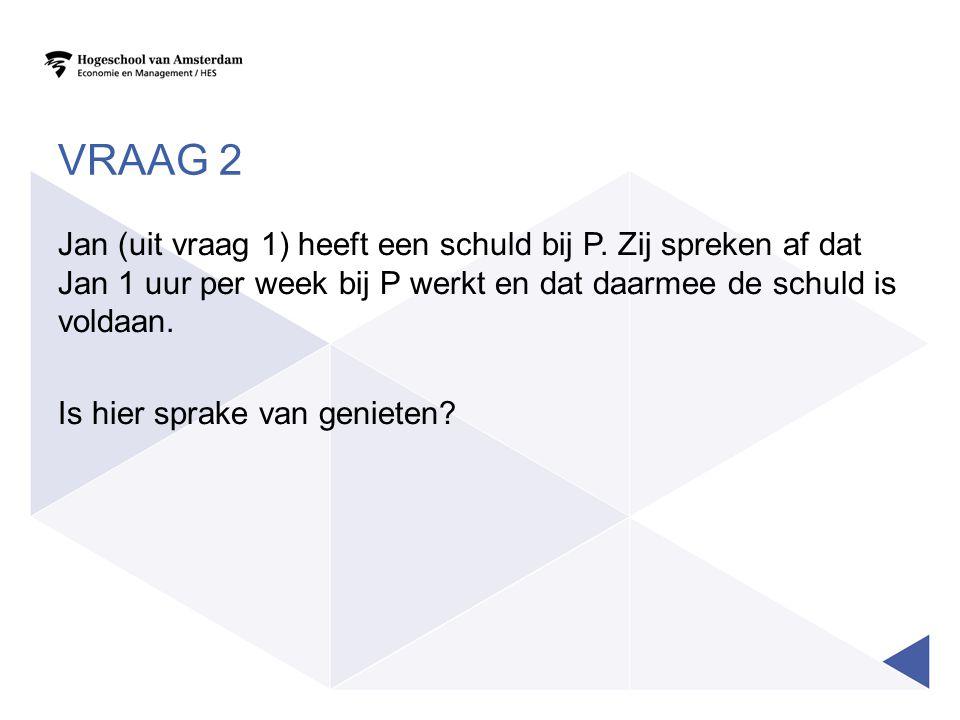 VRAAG 2 Jan (uit vraag 1) heeft een schuld bij P. Zij spreken af dat Jan 1 uur per week bij P werkt en dat daarmee de schuld is voldaan. Is hier sprak