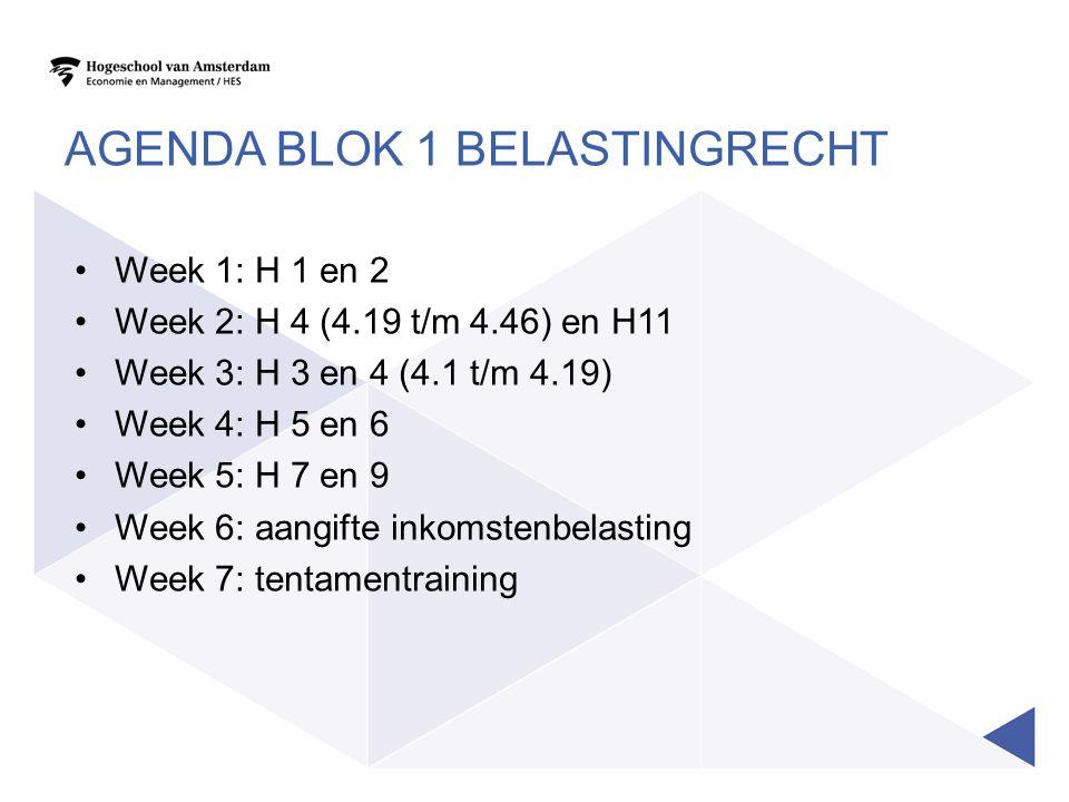 AGENDA BLOK 1 BELASTINGRECHT Week 1: H 1 en 2 Week 2: H 4 (4.19 t/m 4.46) en H11 Week 3: H 3 en 4 (4.1 t/m 4.19) Week 4: H 5 en 6 Week 5: H 7 en 9 Wee