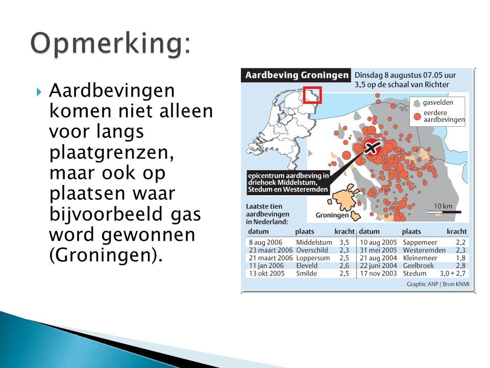  Aardbevingen komen niet alleen voor langs plaatgrenzen, maar ook op plaatsen waar bijvoorbeeld gas word gewonnen (Groningen).