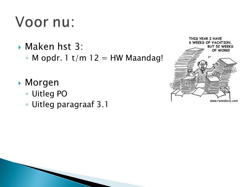  Maken hst 3: ◦ M opdr. 1 t/m 12 = HW Maandag!  Morgen ◦ Uitleg PO ◦ Uitleg paragraaf 3.1