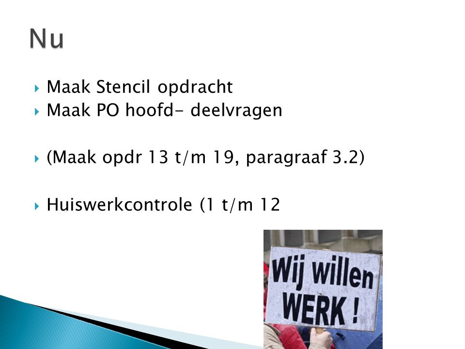  Maak Stencil opdracht  Maak PO hoofd- deelvragen  (Maak opdr 13 t/m 19, paragraaf 3.2)  Huiswerkcontrole (1 t/m 12