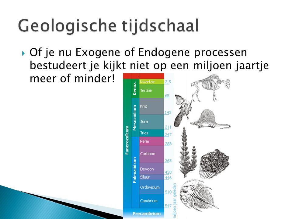  Of je nu Exogene of Endogene processen bestudeert je kijkt niet op een miljoen jaartje meer of minder!