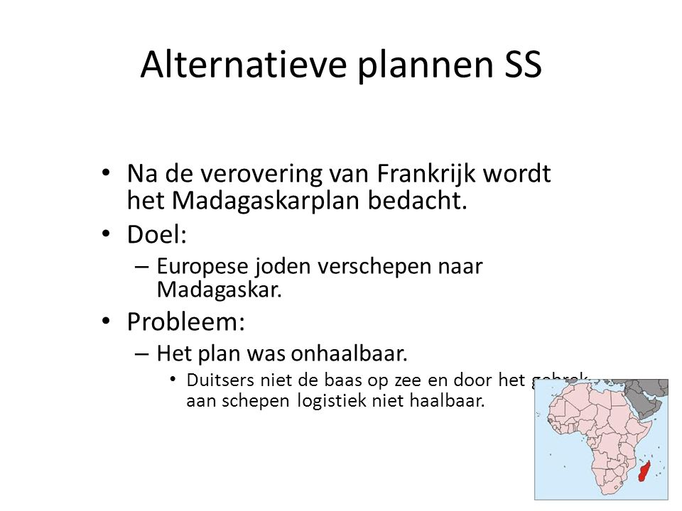 Alternatieve plannen SS Na de verovering van Frankrijk wordt het Madagaskarplan bedacht. Doel: – Europese joden verschepen naar Madagaskar. Probleem: